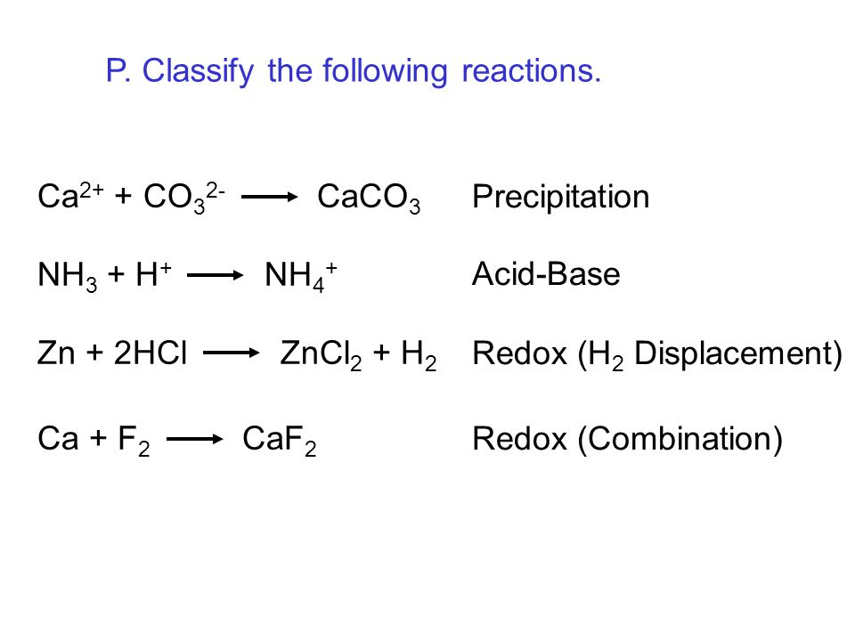 Ca 2+ + CO 3 2- CaCO 3 NH 3 + H + NH 4 + Zn + 2HCl ZnCl 2 + H 2 Ca + F 2 CaF 2 Precipitation Acid-Base Redox (H 2 Displacement) Redox (Combination) P.