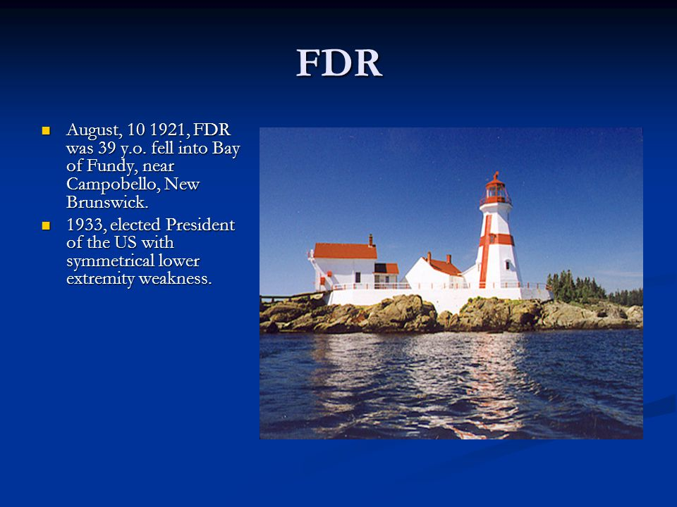 FDR August, 10 1921, FDR was 39 y.o. fell into Bay of Fundy, near Campobello, New Brunswick.