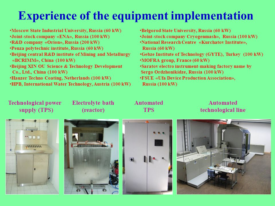 Experience of the equipment implementation Moscow State Industrial University, Russia (60 kW) Joint-stock company «ENA», Russia (100 kW) R&D company «Orion», Russia (200 kW) Penza polytechnic institute, Russia (60 kW) Beijing central R&D institute of Mining and Metallurgy «BCRIMM», China (100 kW) Beijing XIN OU Science & Technology Development Co., Ltd., China (100 kW) Hauzer Techno Coating, Netherlands (100 kW) HPB, International Water Technology, Austria (100 kW) Belgorod State University, Russia (60 kW) Joint-stock company Cryogenmash», Russia (100 kW) National Research Centre «Kurchatov Institute», Russia (60 kW) Gebze Institute of Technology (GYTE), Turkey (100 kW) MOFRA group, France (60 kW) Saratov electro instrument-making factory name by Sergo Ordzhonikidze, Russia (100 kW) FSUE «Ufa Device Production Association», Russia (100 kW) Technological power supply (TPS) Electrolyte bath (reactor) Automated TPS Automated technological line