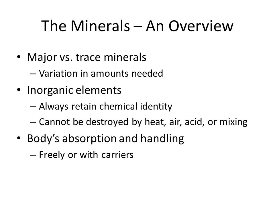 The Minerals – An Overview Major vs. trace minerals – Variation in amounts needed Inorganic elements – Always retain chemical identity – Cannot be des