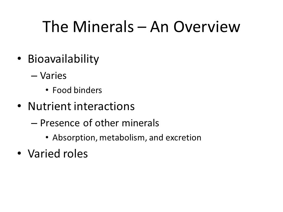 The Minerals – An Overview Bioavailability – Varies Food binders Nutrient interactions – Presence of other minerals Absorption, metabolism, and excret