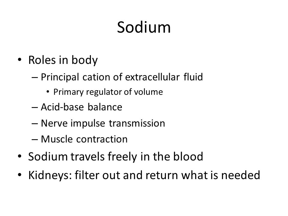 Sodium Roles in body – Principal cation of extracellular fluid Primary regulator of volume – Acid-base balance – Nerve impulse transmission – Muscle c