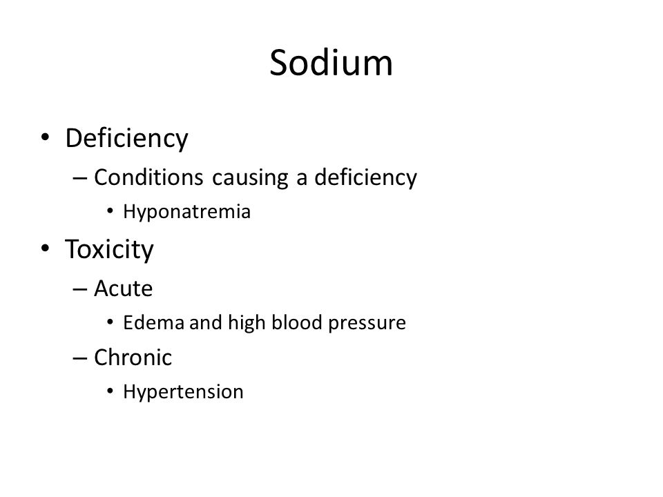Sodium Deficiency – Conditions causing a deficiency Hyponatremia Toxicity – Acute Edema and high blood pressure – Chronic Hypertension