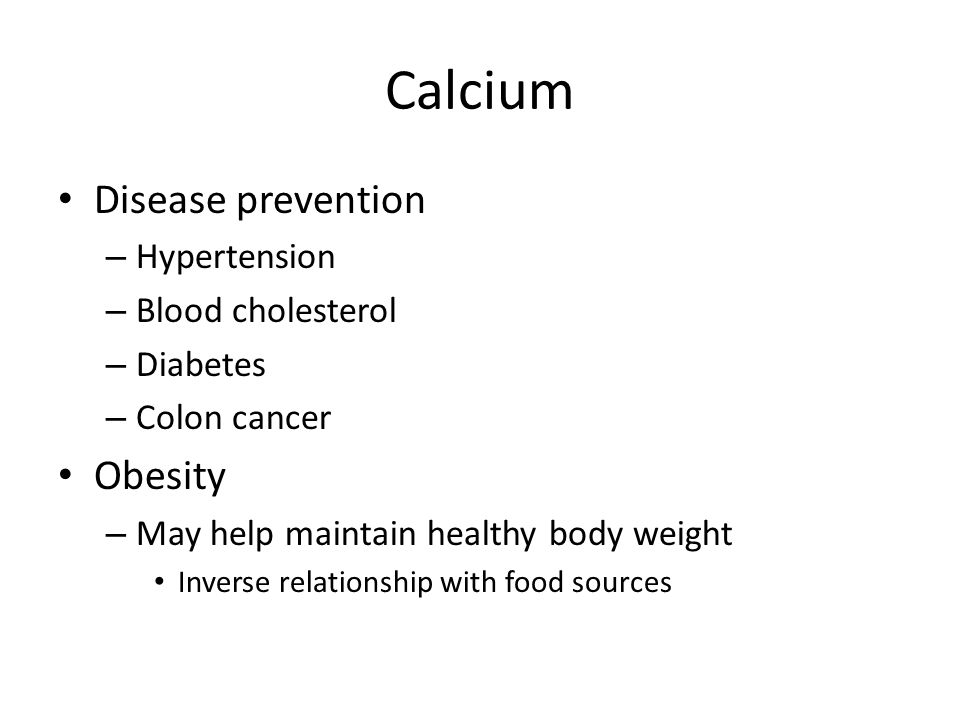 Calcium Disease prevention – Hypertension – Blood cholesterol – Diabetes – Colon cancer Obesity – May help maintain healthy body weight Inverse relati