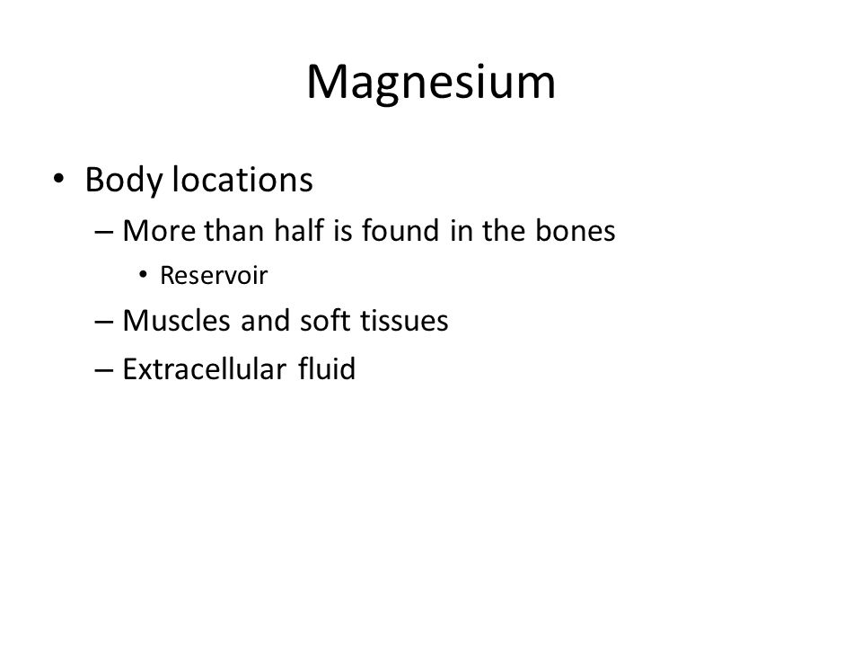 Magnesium Body locations – More than half is found in the bones Reservoir – Muscles and soft tissues – Extracellular fluid