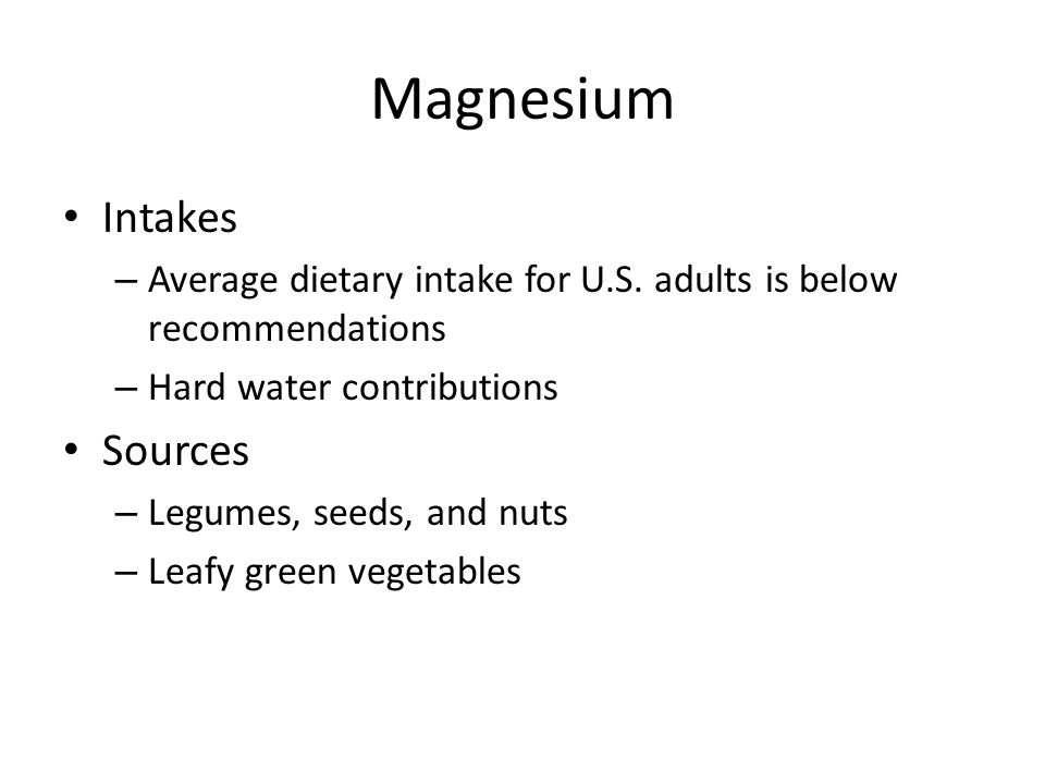 Magnesium Intakes – Average dietary intake for U.S. adults is below recommendations – Hard water contributions Sources – Legumes, seeds, and nuts – Le