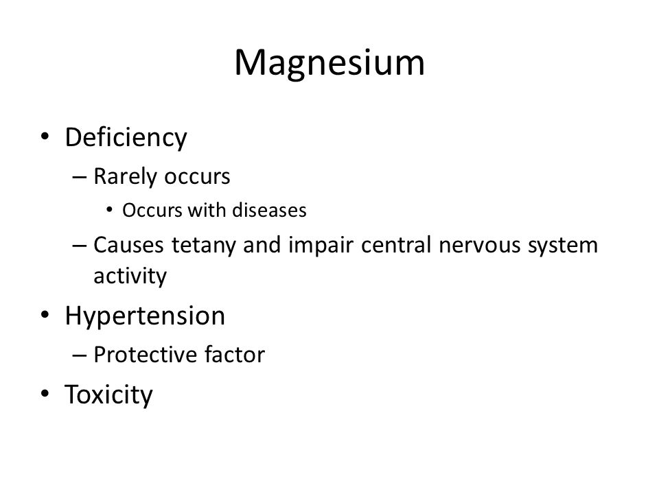 Magnesium Deficiency – Rarely occurs Occurs with diseases – Causes tetany and impair central nervous system activity Hypertension – Protective factor