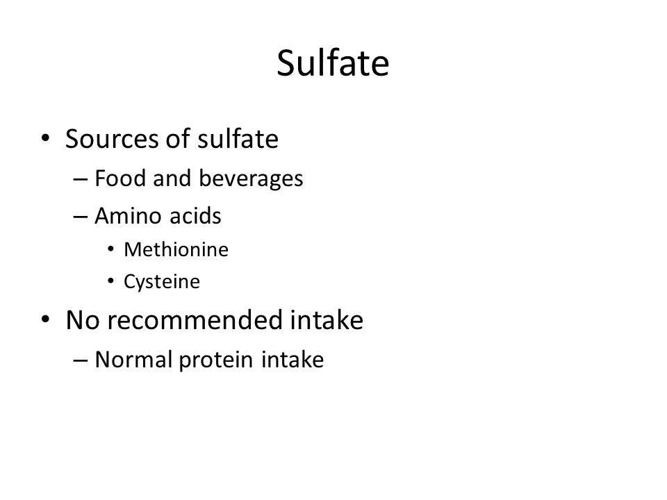 Sulfate Sources of sulfate – Food and beverages – Amino acids Methionine Cysteine No recommended intake – Normal protein intake