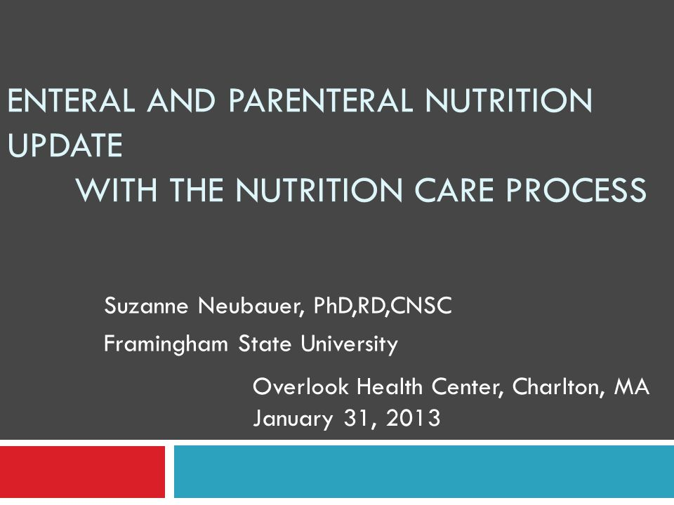 ENTERAL AND PARENTERAL NUTRITION UPDATE WITH THE NUTRITION CARE PROCESS Suzanne Neubauer, PhD,RD,CNSC Framingham State University Overlook Health Center, Charlton, MA January 31, 2013