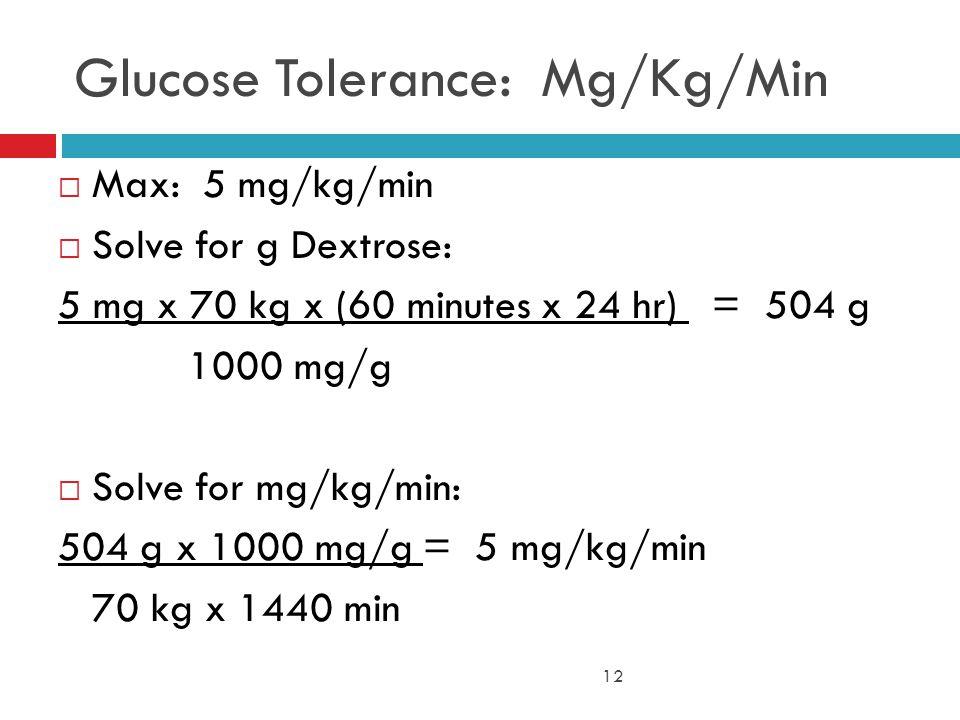 12 Glucose Tolerance: Mg/Kg/Min  Max: 5 mg/kg/min  Solve for g Dextrose: 5 mg x 70 kg x (60 minutes x 24 hr) = 504 g 1000 mg/g  Solve for mg/kg/min: 504 g x 1000 mg/g = 5 mg/kg/min 70 kg x 1440 min