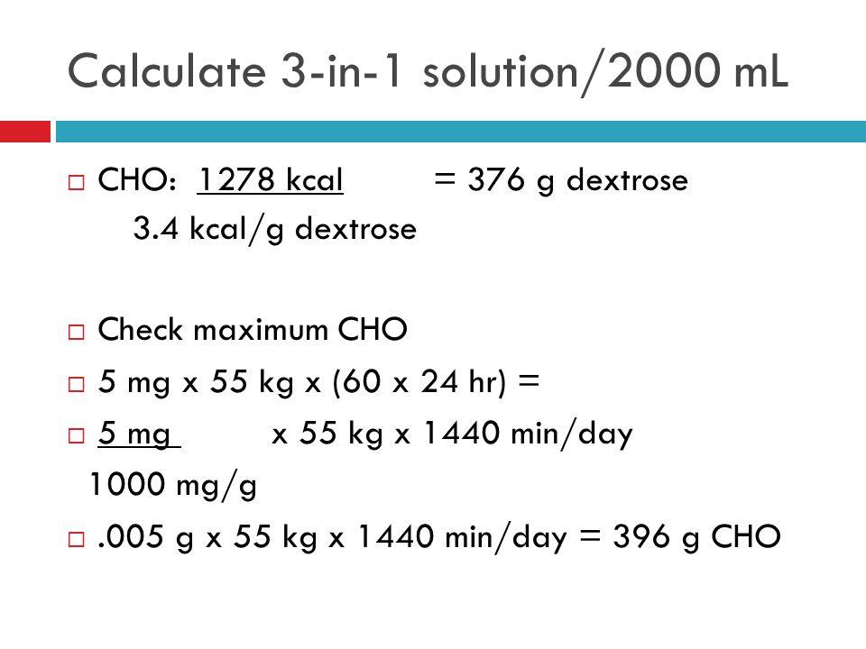 CHO: 1278 kcal = 376 g dextrose 3.4 kcal/g dextrose  Check maximum CHO  5 mg x 55 kg x (60 x 24 hr) =  5 mg x 55 kg x 1440 min/day 1000 mg/g .005 g x 55 kg x 1440 min/day = 396 g CHO Calculate 3-in-1 solution/2000 mL