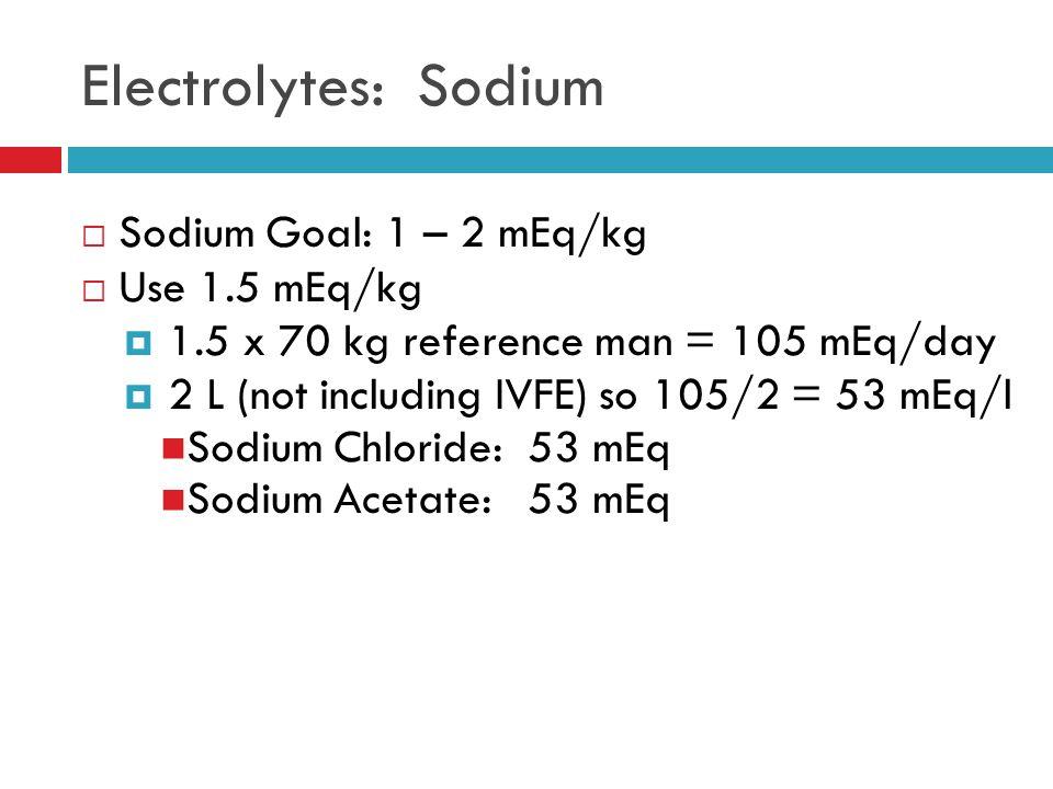  Sodium Goal: 1 – 2 mEq/kg  Use 1.5 mEq/kg  1.5 x 70 kg reference man = 105 mEq/day  2 L (not including IVFE) so 105/2 = 53 mEq/l Sodium Chloride: 53 mEq Sodium Acetate: 53 mEq Electrolytes: Sodium