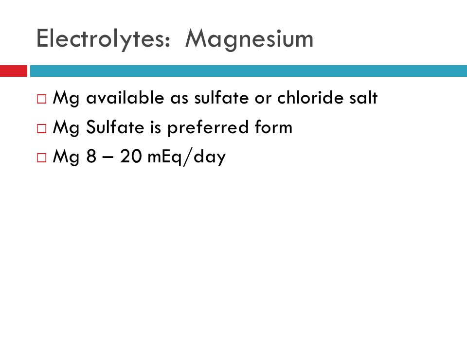 Electrolytes: Magnesium  Mg available as sulfate or chloride salt  Mg Sulfate is preferred form  Mg 8 – 20 mEq/day