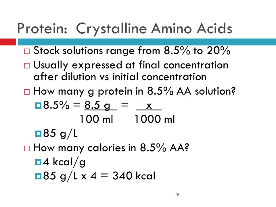 9 Protein: Crystalline Amino Acids  Stock solutions range from 8.5% to 20%  Usually expressed at final concentration after dilution vs initial concentration  How many g protein in 8.5% AA solution.