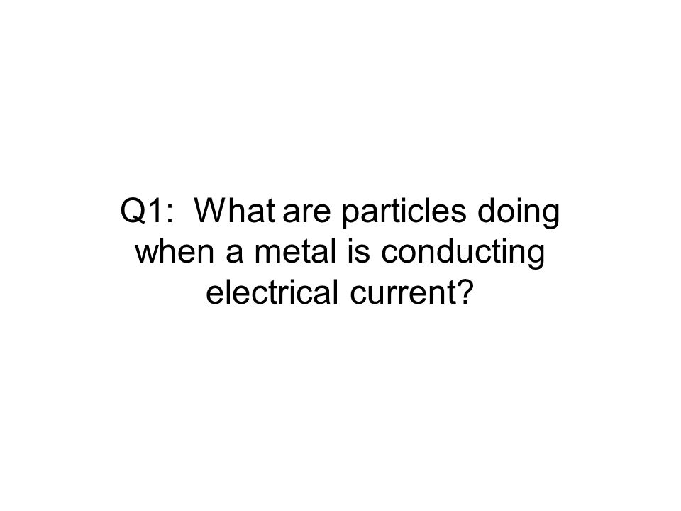Q1: What are particles doing when a metal is conducting electrical current?