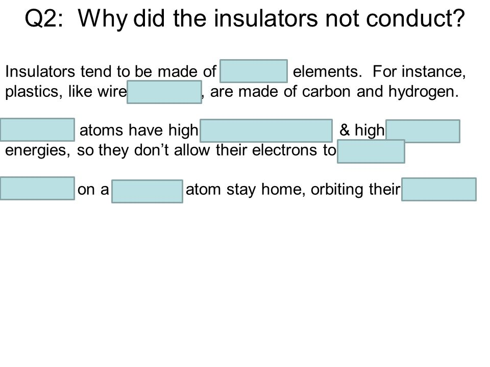 Q2: Why did the insulators not conduct. Insulators tend to be made of nonmetal elements.