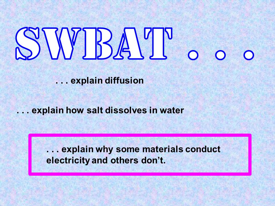 ... explain how salt dissolves in water... explain why some materials conduct electricity and others don't.... explain diffusion