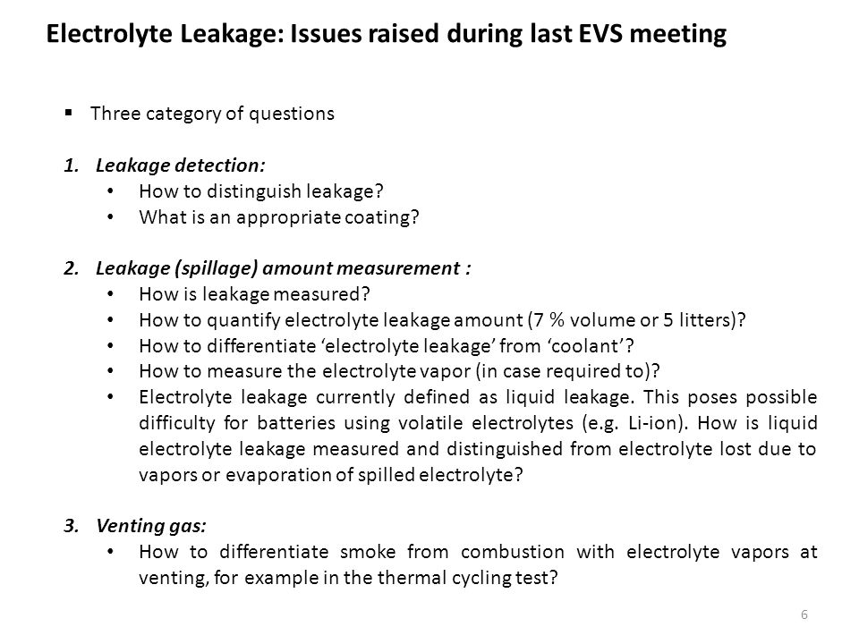 Electrolyte Leakage: Issues raised during last EVS meeting 6  Three category of questions 1.Leakage detection: How to distinguish leakage.