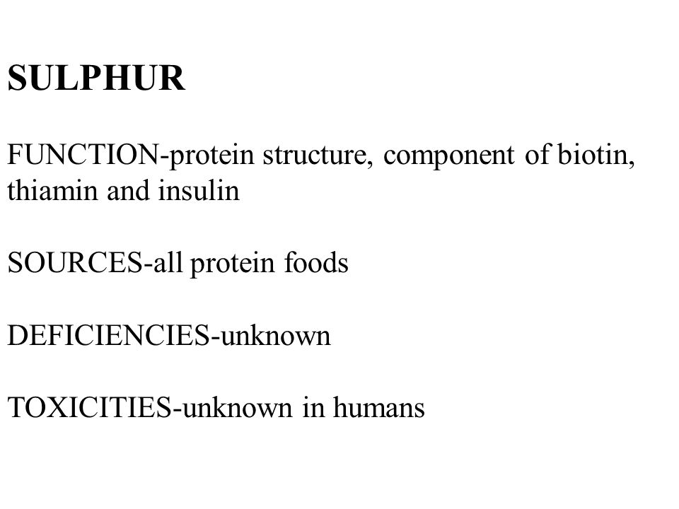 SULPHUR FUNCTION-protein structure, component of biotin, thiamin and insulin SOURCES-all protein foods DEFICIENCIES-unknown TOXICITIES-unknown in humans