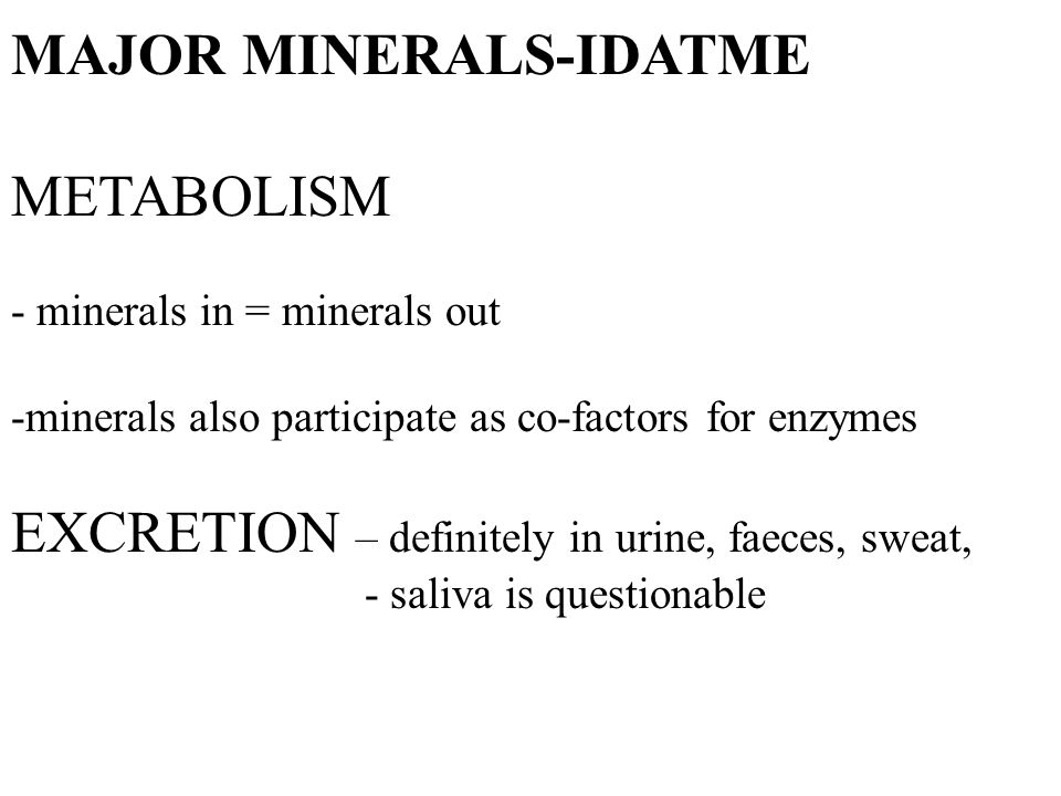MAJOR MINERALS-IDATME METABOLISM - minerals in = minerals out -minerals also participate as co-factors for enzymes EXCRETION – definitely in urine, faeces, sweat, - saliva is questionable