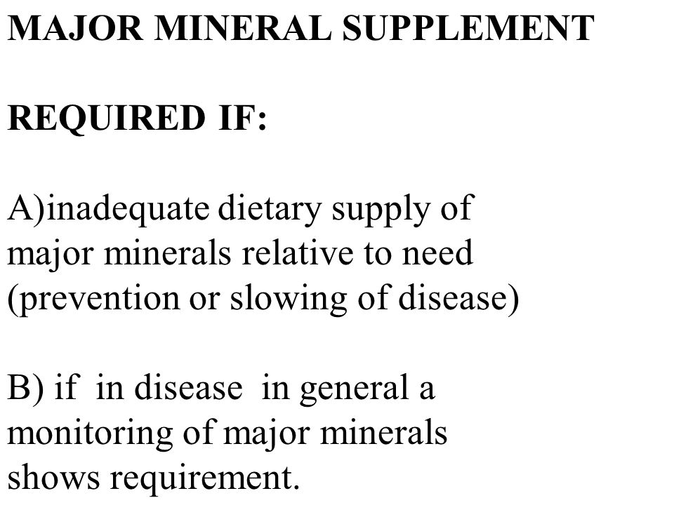 MAJOR MINERAL SUPPLEMENT REQUIRED IF: A)inadequate dietary supply of major minerals relative to need (prevention or slowing of disease) B) if in disease in general a monitoring of major minerals shows requirement.