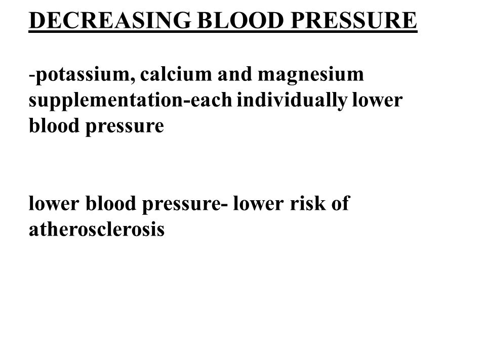 DECREASING BLOOD PRESSURE -potassium, calcium and magnesium supplementation-each individually lower blood pressure lower blood pressure- lower risk of atherosclerosis