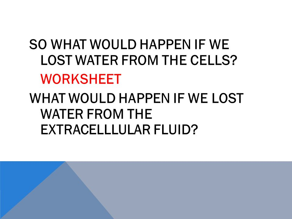 SO WHAT WOULD HAPPEN IF WE LOST WATER FROM THE CELLS.