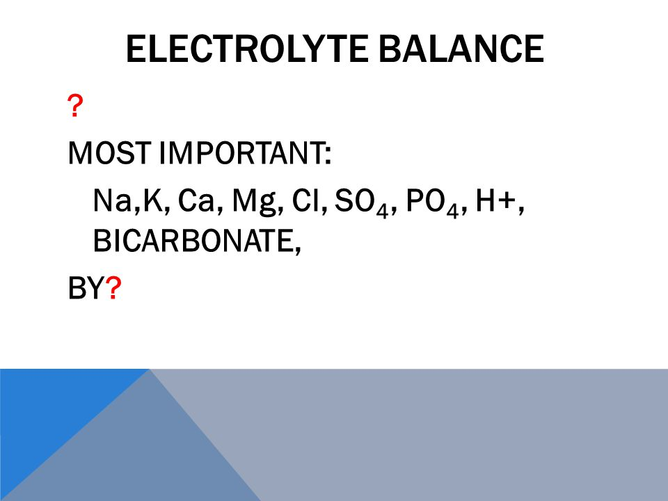 ELECTROLYTE BALANCE MOST IMPORTANT: Na,K, Ca, Mg, Cl, SO 4, PO 4, H+, BICARBONATE, BY