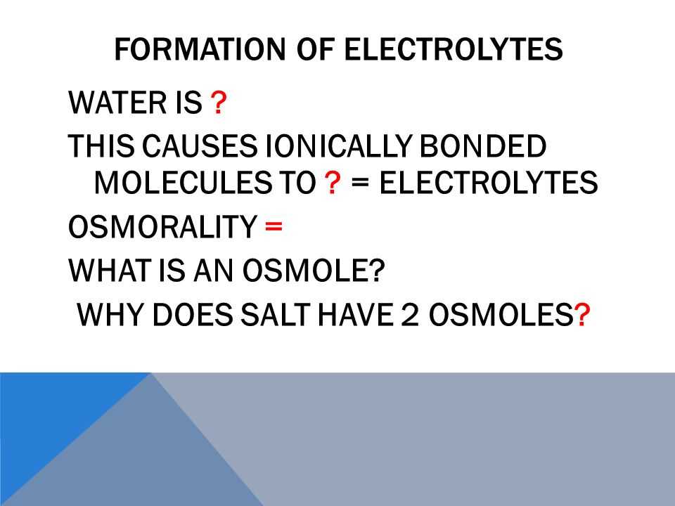 FORMATION OF ELECTROLYTES WATER IS . THIS CAUSES IONICALLY BONDED MOLECULES TO .