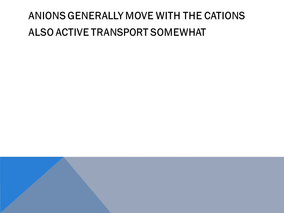 ANIONS GENERALLY MOVE WITH THE CATIONS ALSO ACTIVE TRANSPORT SOMEWHAT
