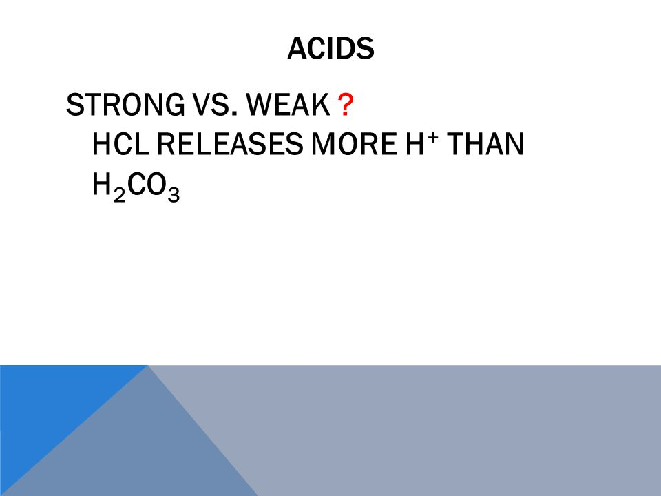 ACIDS STRONG VS. WEAK HCL RELEASES MORE H + THAN H 2 CO 3
