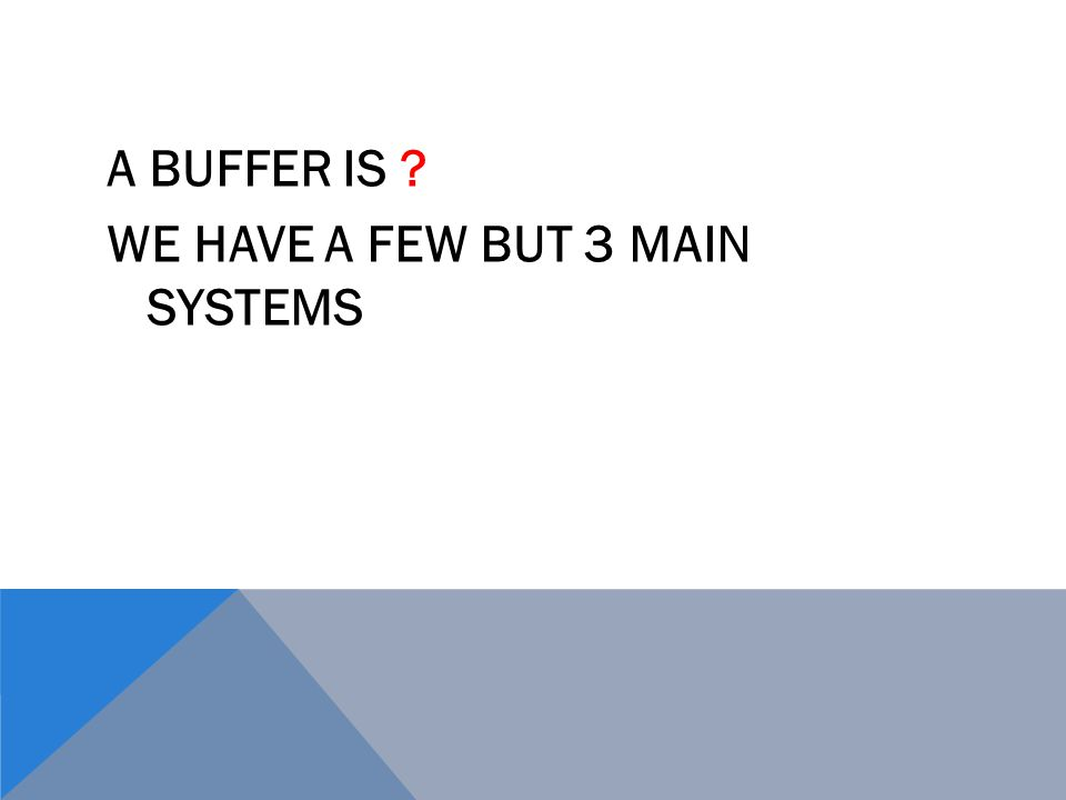 A BUFFER IS WE HAVE A FEW BUT 3 MAIN SYSTEMS