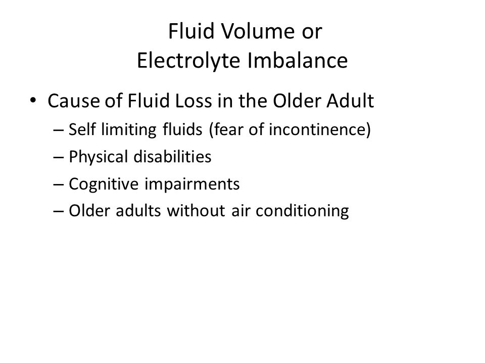 Fluid Volume or Electrolyte Imbalance Cause of Fluid Loss in the Older Adult – Self limiting fluids (fear of incontinence) – Physical disabilities – C