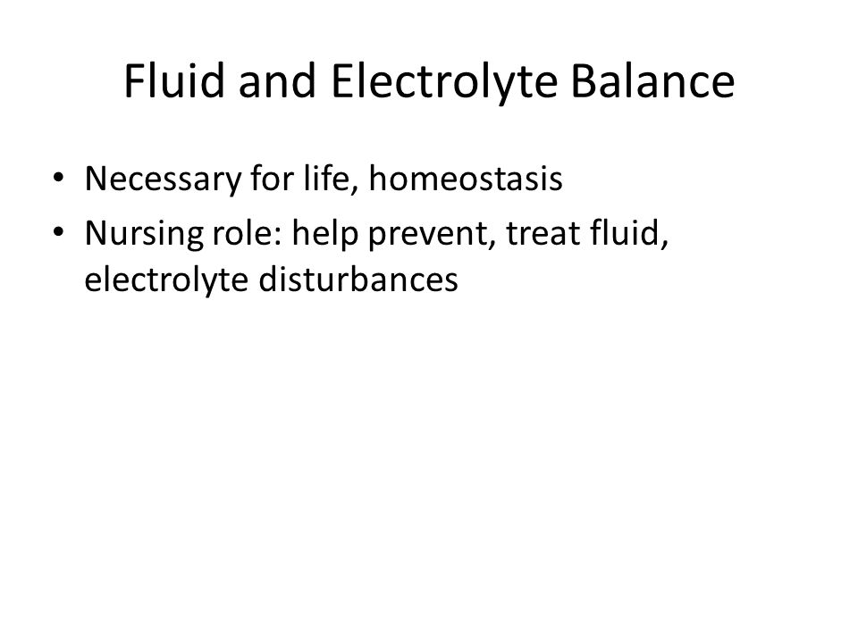 Fluid and Electrolyte Balance Necessary for life, homeostasis Nursing role: help prevent, treat fluid, electrolyte disturbances