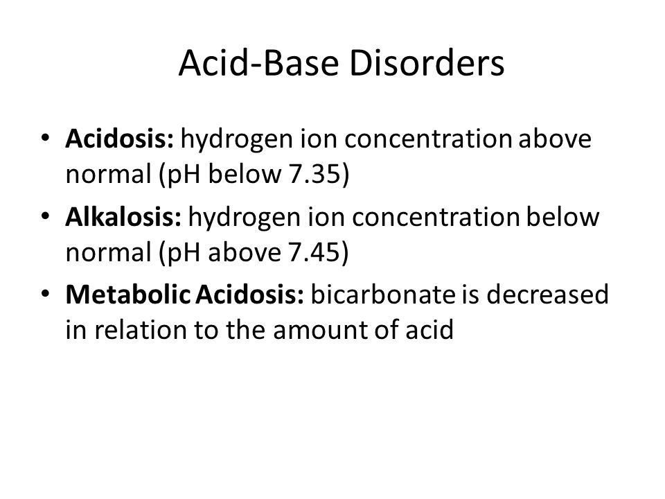 Acid-Base Disorders Acidosis: hydrogen ion concentration above normal (pH below 7.35) Alkalosis: hydrogen ion concentration below normal (pH above 7.4