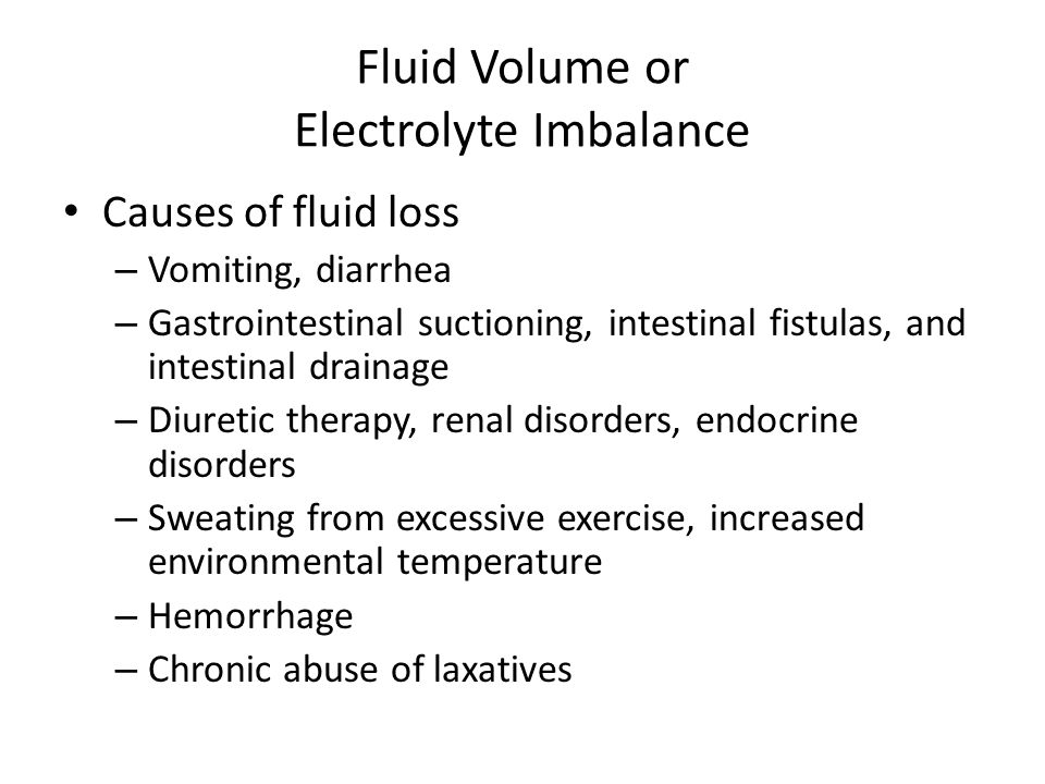 Fluid Volume or Electrolyte Imbalance Causes of fluid loss – Vomiting, diarrhea – Gastrointestinal suctioning, intestinal fistulas, and intestinal dra