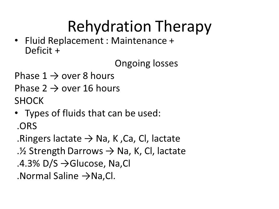 Rehydration Therapy Fluid Replacement : Maintenance + Deficit + Ongoing losses Phase 1 → over 8 hours Phase 2 → over 16 hours SHOCK Types of fluids that can be used:.ORS.Ringers lactate → Na, K,Ca, Cl, lactate.½ Strength Darrows → Na, K, Cl, lactate.4.3% D/S →Glucose, Na,Cl.Normal Saline →Na,Cl.