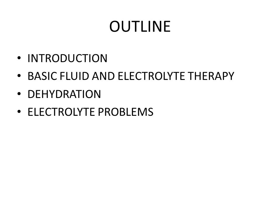 OUTLINE INTRODUCTION BASIC FLUID AND ELECTROLYTE THERAPY DEHYDRATION ELECTROLYTE PROBLEMS