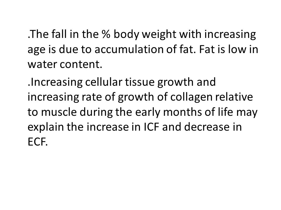 .The fall in the % body weight with increasing age is due to accumulation of fat.