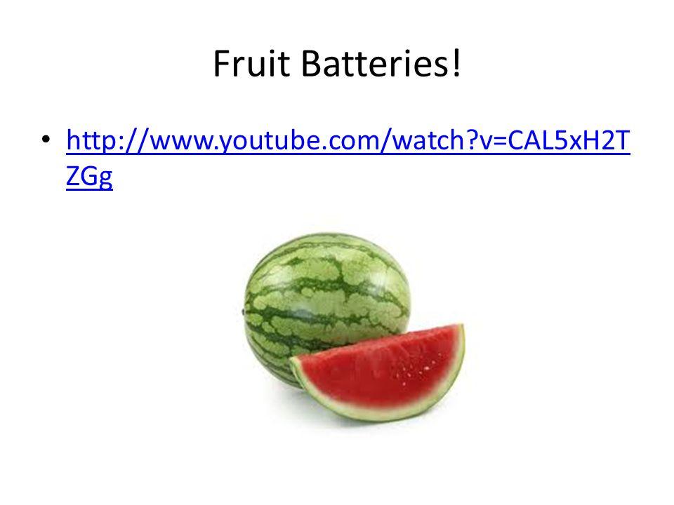 Fruit Batteries! http://www.youtube.com/watch?v=CAL5xH2T ZGg http://www.youtube.com/watch?v=CAL5xH2T ZGg