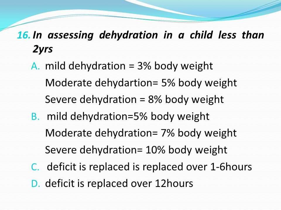 16. In assessing dehydration in a child less than 2yrs A.