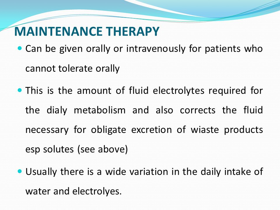 MAINTENANCE THERAPY Can be given orally or intravenously for patients who cannot tolerate orally This is the amount of fluid electrolytes required for the dialy metabolism and also corrects the fluid necessary for obligate excretion of wiaste products esp solutes (see above) Usually there is a wide variation in the daily intake of water and electrolyes.