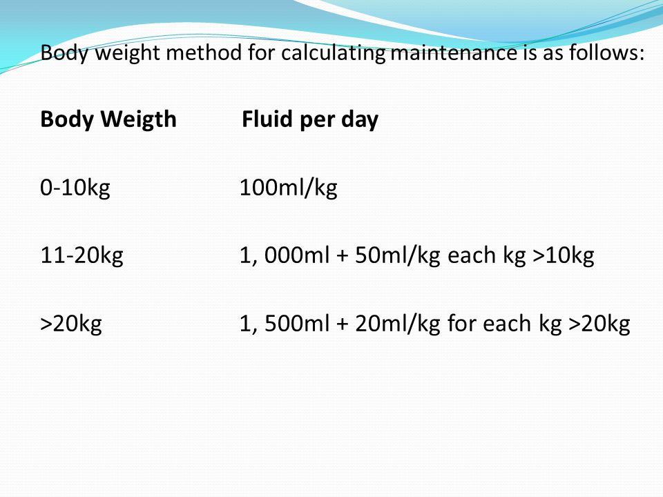 Body weight method for calculating maintenance is as follows: Body Weigth Fluid per day 0-10kg 100ml/kg 11-20kg 1, 000ml + 50ml/kg each kg >10kg >20kg 1, 500ml + 20ml/kg for each kg >20kg