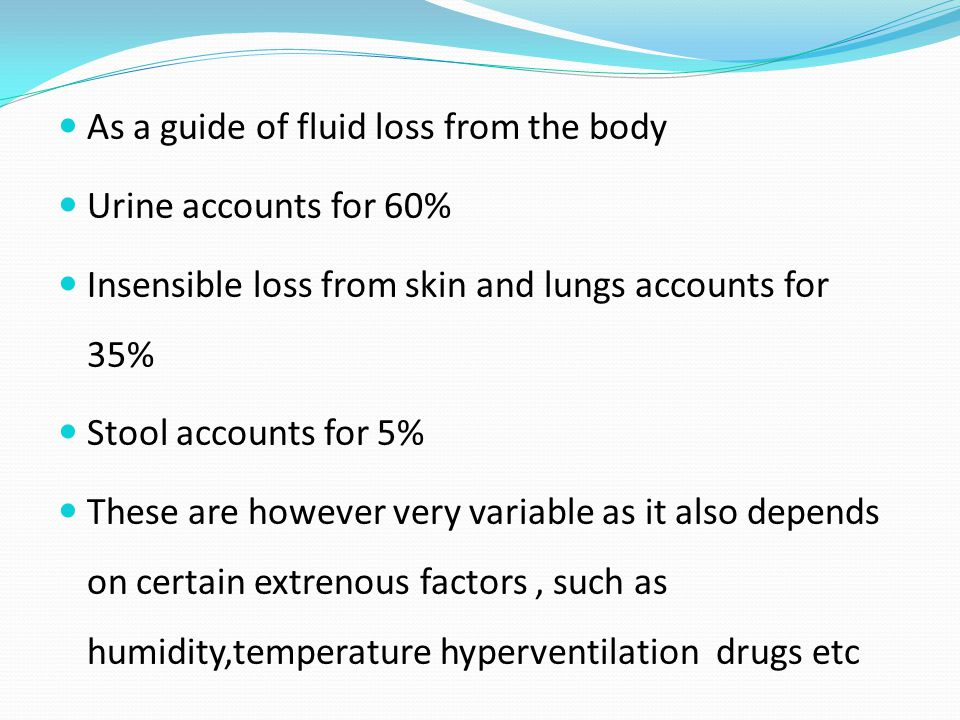 As a guide of fluid loss from the body Urine accounts for 60% Insensible loss from skin and lungs accounts for 35% Stool accounts for 5% These are however very variable as it also depends on certain extrenous factors, such as humidity,temperature hyperventilation drugs etc