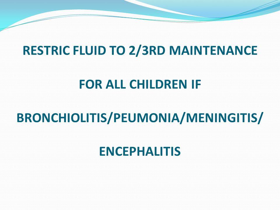 RESTRIC FLUID TO 2/3RD MAINTENANCE FOR ALL CHILDREN IF BRONCHIOLITIS/PEUMONIA/MENINGITIS/ ENCEPHALITIS