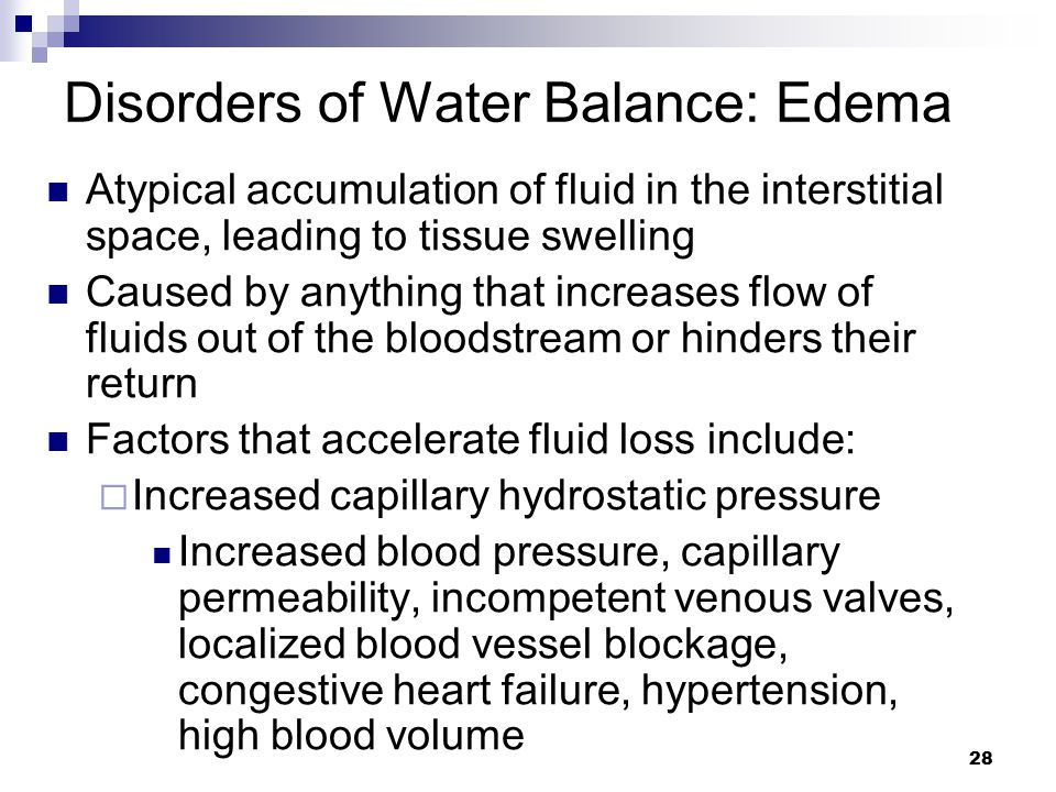 Disorders of Water Balance: Edema Atypical accumulation of fluid in the interstitial space, leading to tissue swelling Caused by anything that increas