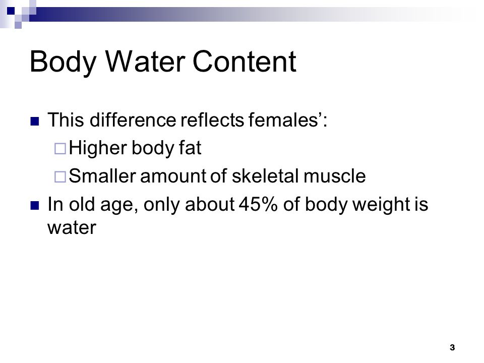 Body Water Content This difference reflects females':  Higher body fat  Smaller amount of skeletal muscle In old age, only about 45% of body weight