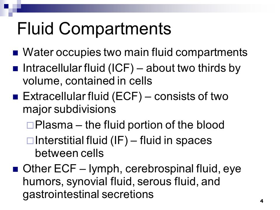 Fluid Compartments Water occupies two main fluid compartments Intracellular fluid (ICF) – about two thirds by volume, contained in cells Extracellular