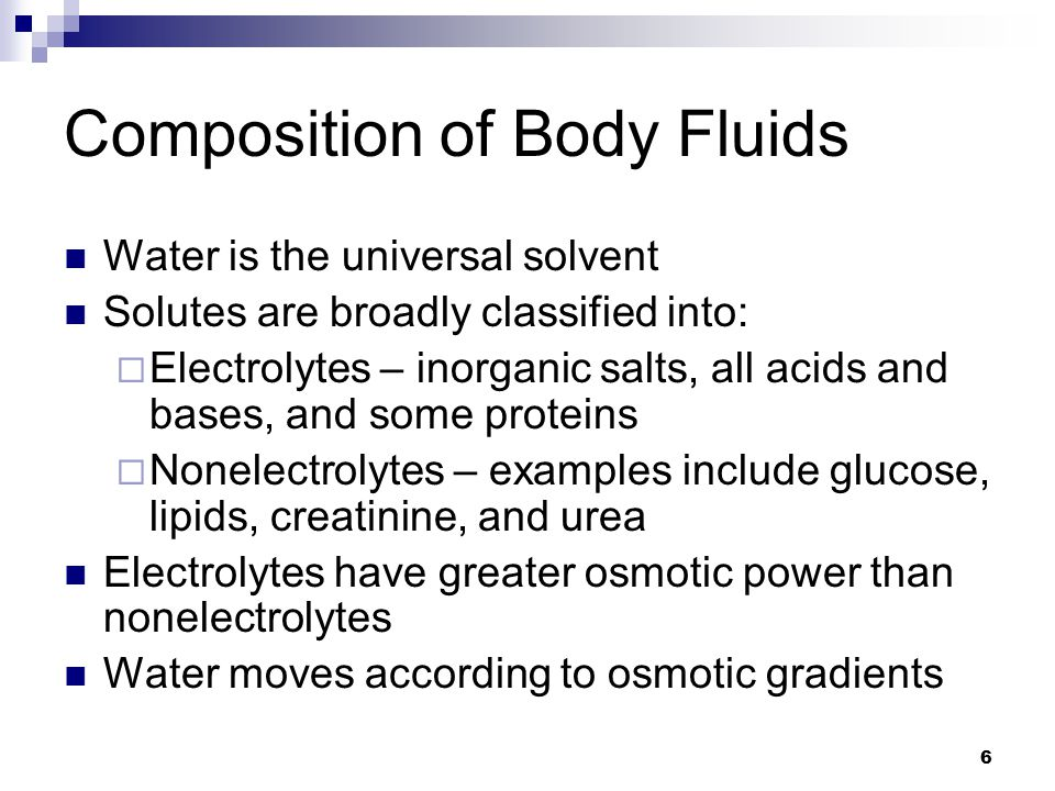 Composition of Body Fluids Water is the universal solvent Solutes are broadly classified into:  Electrolytes – inorganic salts, all acids and bases,