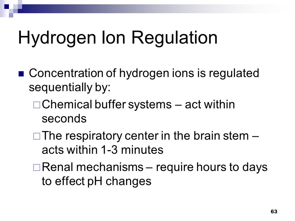 Hydrogen Ion Regulation Concentration of hydrogen ions is regulated sequentially by:  Chemical buffer systems – act within seconds  The respiratory